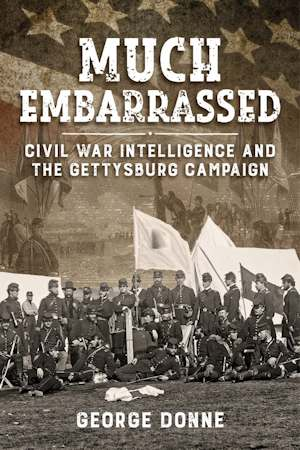 Much Embarassed – Civil War, Intelligence & the Gettysburg Campaign