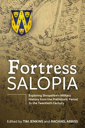 Fortress Salopia. Exploring Shropshire's Military History from the Prehistoric Period to the 20th Century: 2016 Conference Proceedings