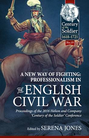 A New Way of Fighting: Professionalism in the English Civil War. Proceedings of the 2016 Helion & Company Century of the Soldier Conference