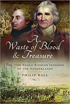 A Waste of Blood & Treasure: The 1799 Anglo-Russian Invasion Of The Netherlands By Philip ball