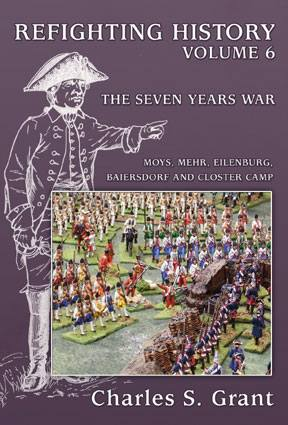 REFIGHTING HISTORY: Volume 6 – The Seven Years War: Moys, Mehr, Eilenburg, Baiersdorf and Closter Camp