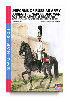 UNIFORMS OF RUSSIAN ARMY DURING THE NAPOLEONIC WAR: Volume 16 – The Guards Cavalry: Cuirassiers, Dragoons and others
