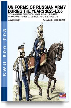 Uniforms of the Russian Army During the Years 1825-1855: Volume 3 – Dragoons, Horse-Jagers, Lancers, & Hussars
