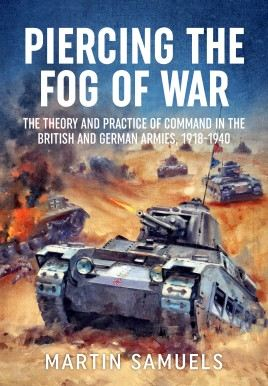 Piercing the FoG of War: The Theory and Practice of Command in the British and German Armies, 1918-1940
